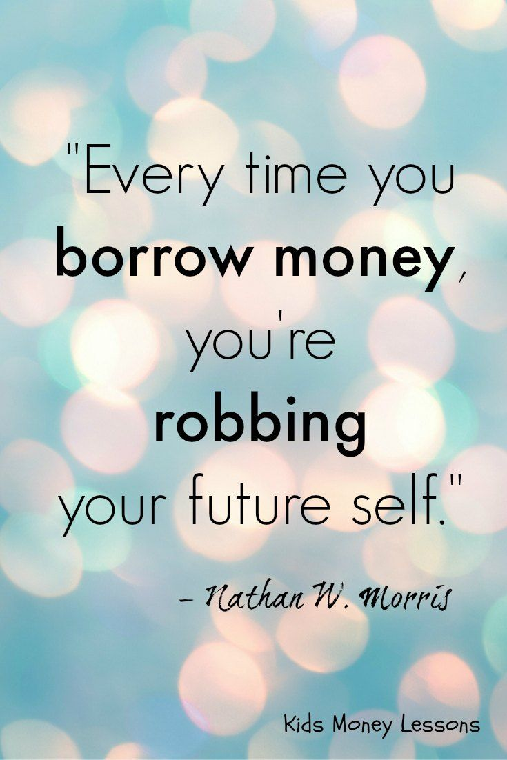 """Every time you borrow money you re robbing your future self """