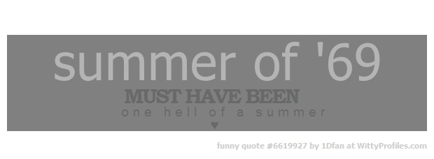 summer of '69 MUST HAVE BEEN one hell of a summer ♥  - Witty Profiles Quote 6619927 http://wittyprofiles.com/q/6619927