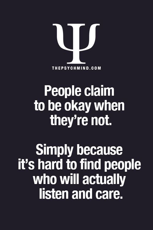 People claim to be okay when they're not. Simply because it's hard to find people who will actually listen and care.