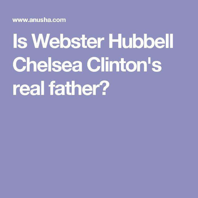 Is Webster Hubbell Chelsea Clinton's real father?