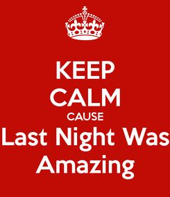 Poster: KEEP CALM CAUSE Last Night Was Amazing