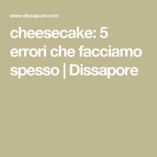 cheesecake: 5 errori che facciamo spesso   Dissapore
