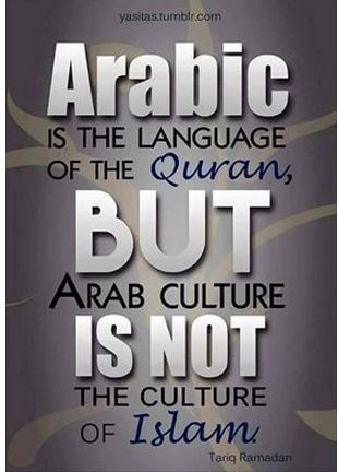 Arabic is the language of the Quran but Arab culture is not the culture of Islam. - Tariq Ramadan