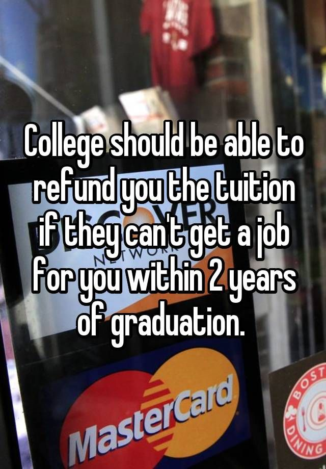 """College should be able to refund you the tuition if they can't get a job for you within 2 years of graduation. """