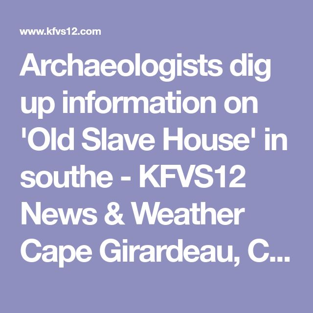 Archaeologists dig up information on 'Old Slave House' in southe - KFVS12 News & Weather Cape Girardeau, Carbondale, Poplar Bluff