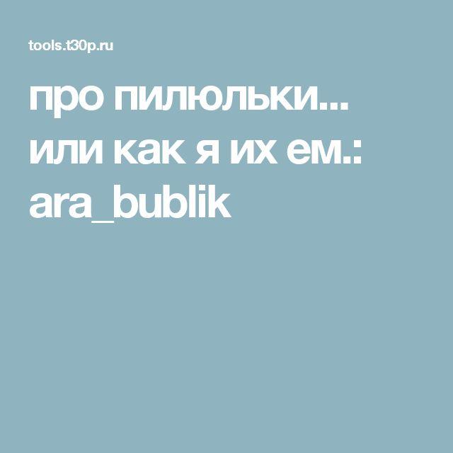 про пилюльки... или как я их ем.: ara_bublik