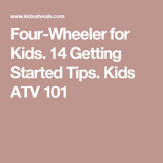 Four-Wheeler for Kids. 14 Getting Started Tips. Kids ATV 101