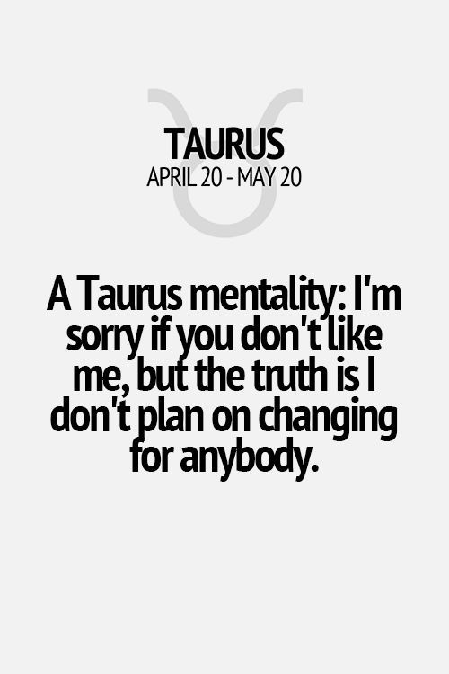 A Taurus mentality: I'm sorry if you don't like me, but the truth is I don't plan on changing for anybody. Taurus | Taurus Quotes | Taurus Zodiac Signs
