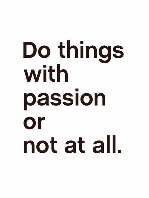 Do Things With Passion Or Not At All!