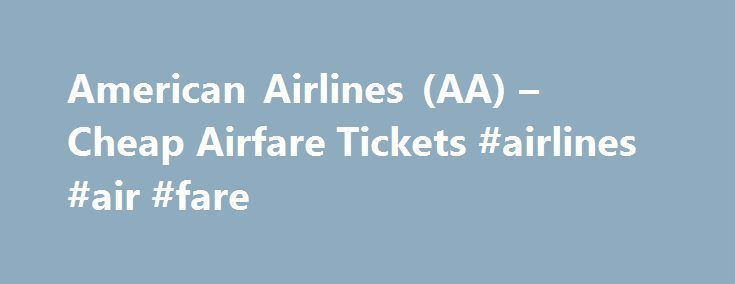 American Airlines (AA) – Cheap Airfare Tickets #airlines #air #fare http://flight.remmont.com/american-airlines-aa-cheap-airfare-tickets-airlines-air-fare-4/  #airlines air fare # Cheap Airline Tickets on American Airlines (AA) Busiest Arrival Airports on American Airlines American Airlines is headquartered in Fort Worth Texas, next to the Dallas-Fort Worth... Read more >