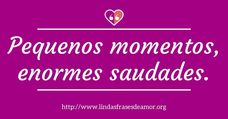 Pequenos momentos, enormes saudades. http://www.lindasfrasesdeamor.org/frases/amor/saudade