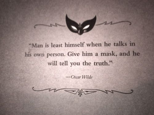 Man is least himself when he talks in his own person. Give him a mask, and he will tell you the truth.
