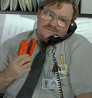 Milton Waddams: My wife bought the same exact stapler as the one Milton has in Office Space. I have the coolest wife on planet earth.