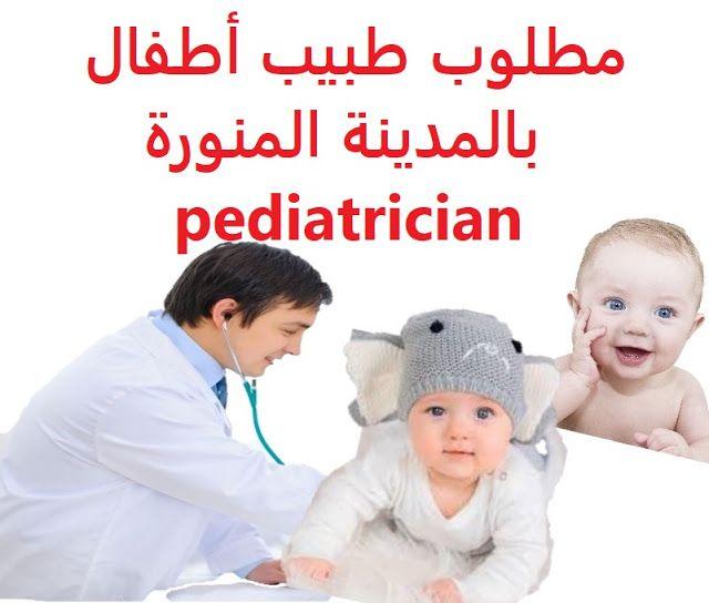وظائف شاغرة في السعودية وظائف السعودية مطلوب طبيب أطفال بالمدينة المنورة P Pediatrician Children Baby Face