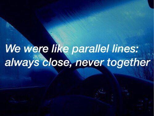 """""""Fomos como linhas paralelas: Sempre perto, nunca juntos"""""""