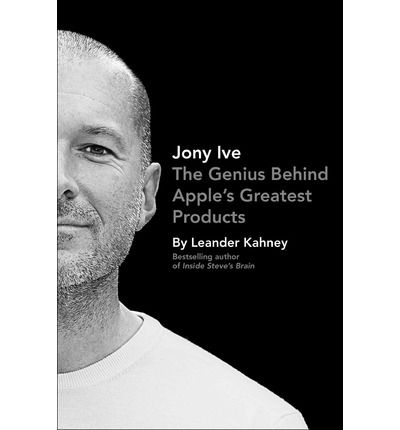 Jony Ive: The Genius Behind Apple's Greatest Products : Leander Kahney : 9781591846178
