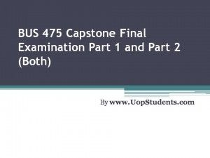 http://uopstudents.com/Bus 475 capstone part 1 and 2 In the Bus 475 Capstone Part 1, there will be different multiple choice questions that will be provided to the students to test their understanding.