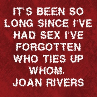 It's been so long since I've had sex I've forgotten who ties up whom.  Joan Rivers quote.