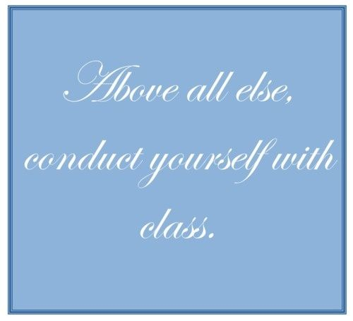 Above all else, conduct yourself with class.