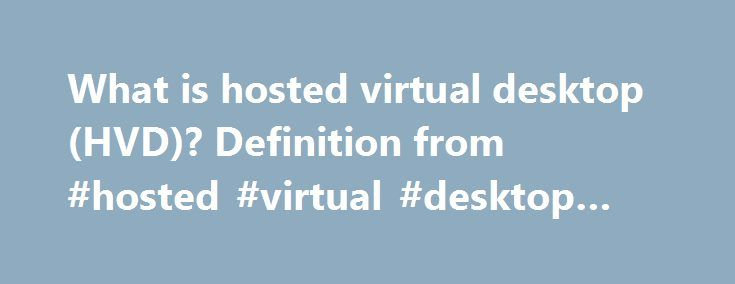 What is hosted virtual desktop (HVD)? Definition from #hosted #virtual #desktop #services http://south-africa.nef2.com/what-is-hosted-virtual-desktop-hvd-definition-from-hosted-virtual-desktop-services/  hosted virtual desktop (HVD) A hosted virtual desktop (HVD) is a user interface that connects to applications and data that are stored on a cloud provider's servers rather than on the user's computer or the corporate network. An HVD is sometimes referred to as a cloud-hosted virtual desktop…