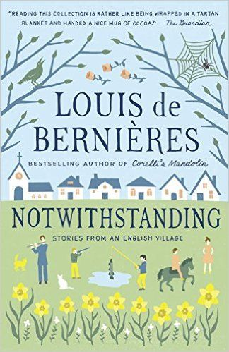 Today, we're reading the bucolic and benign tale of an English village by Louis de Bernieres, NOTWITHSTANDING.