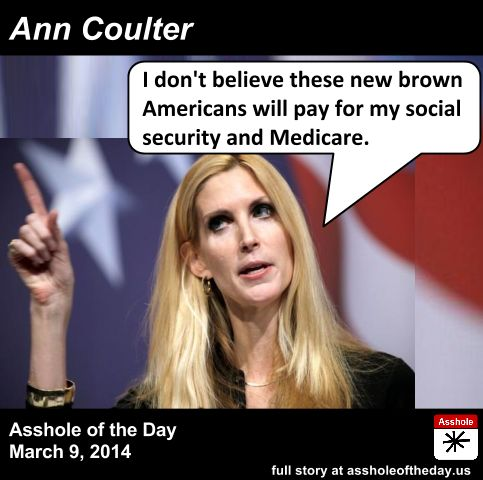 Ann Coulter, Asshole of the Day for March 9, 2014 by TeaPartyCat (Follow @TeaPartyCat) It's hard to say if Ann Coulter really believes this, or if it's just more things she says to pander to get people to buy her books and keep booking her on TV. But it really doesn't matter, because whether she is or isn't a racist is besides the point— she's playing into racist fears and encouraging racists to fear immigrants, so the net effect is emboldened racists.