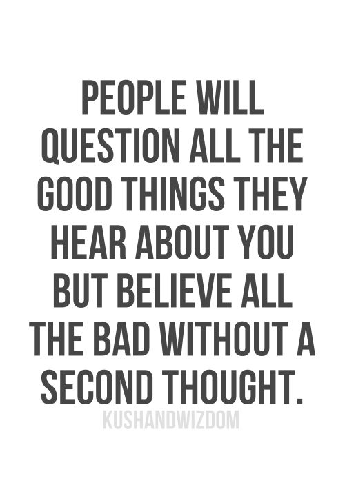 People will question all the good things they hear about you but believe all the bad without a second thought