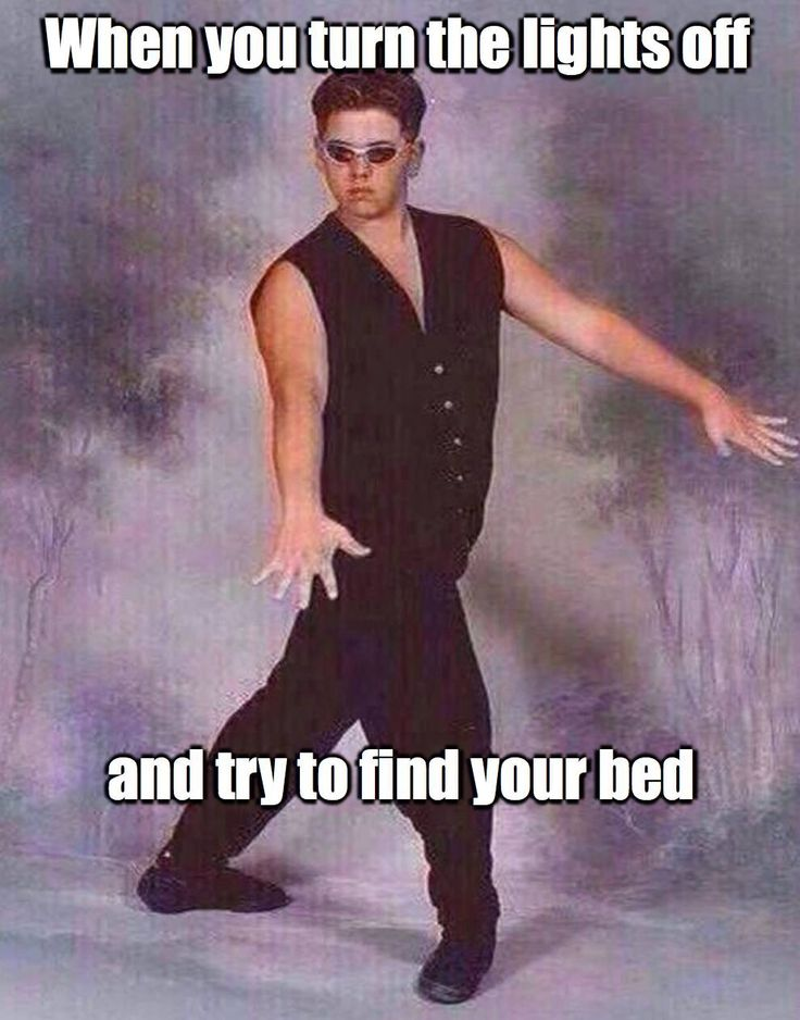 When you turn the lights off and try to find your bed