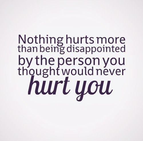 Nothing Hurts More Than Being Disappointed By The Person You Thought
