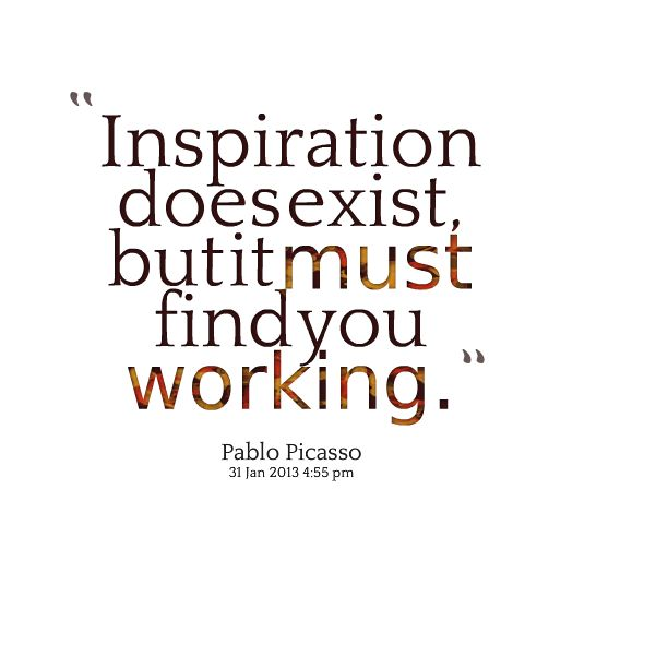 """LOVE this-"""" Inspiration DOES exist, but it MUST find you working."""" So inspired right now. Enjoying the work-Blessed.  It's Saturday - beautiful day in the Paarl Winelands, just outside of Cape Town.  25 October 2014 - and SO inspired to pull this project together.  The privilege of working from home & to dip into the pool when needed.  Deep gratitude."""