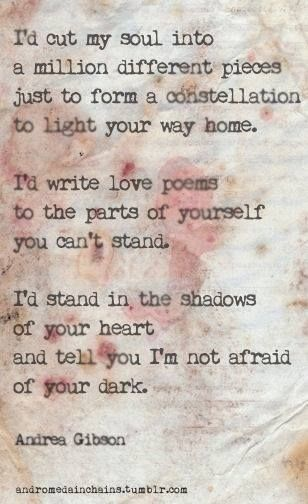 I'd stand in the shadows of your heart and tell you I am not afraid of your dark.