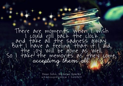 There are moments when I wish I could roll back the clock and take all the sadness away. But I have a feeling that if I did, the joy will be gone as well. So I take the memories as they come, accepting them all. ~ Dear John, Nicholas Sparks
