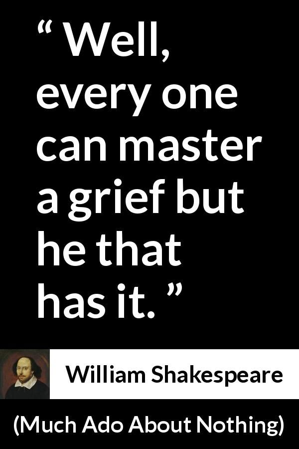 William Shakespeare - Much Ado About Nothing - Well, every one can master a grief but he that has it.