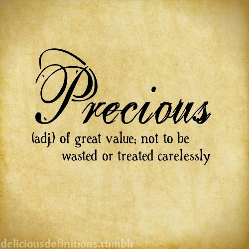 Precious...(adj) of great value; not to be ...............wasted or treated carelessly
