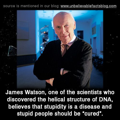 "unbelievable-facts: ""James Watson, one of the scientists who discovered the helical structure of DNA, believes that stupidity is a disease and stupid people should be ""cured"" """