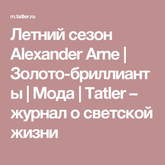 Летний сезон Alexander Arne   Золото-бриллианты   Мода   Tatler – журнал о светской жизни
