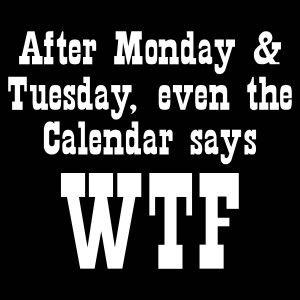 After Monday and Tuesday, Even The Calendar Says WTF... True story