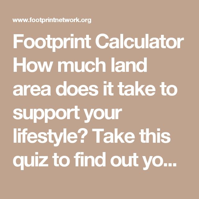 Footprint Calculator How much land area does it take to support your lifestyle? Take this quiz to find out your Ecological Footprint, discover your biggest areas of resource consumption, and learn what you can do to tread more lightly on the earth.
