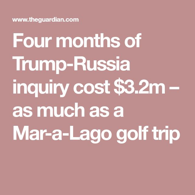 Four months of Trump-Russia inquiry cost $3.2m – as much as a Mar-a-Lago golf trip