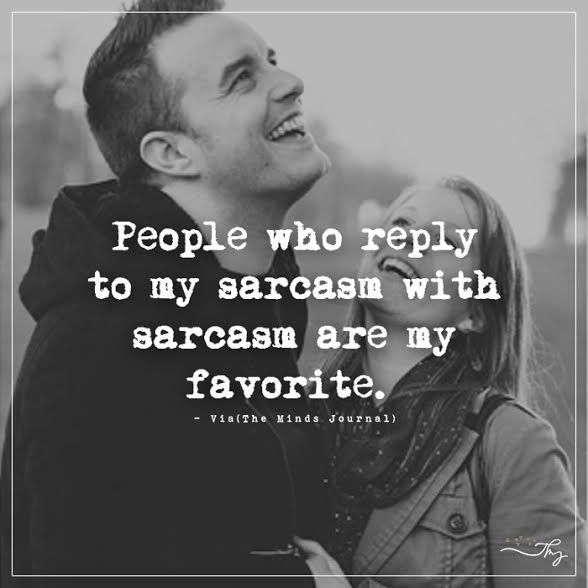 People who reply to my sarcasm with sarcasm are my favorite. - http://themindsjournal.com/people-who-reply-to-my-sarcasm-with-sarcasm-are-my-favorite/