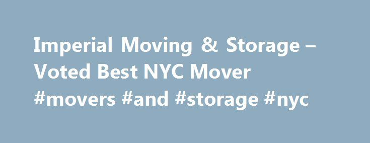 Imperial Moving & Storage – Voted Best NYC Mover #movers #and #storage #nyc http://columbus.remmont.com/imperial-moving-storage-voted-best-nyc-mover-movers-and-storage-nyc/  # Why Choose Us We are Fully Certified, Insured, Bonded and Licensed NYC Movers We tackle moves be it large or small, with any level of complexity We offer the best possible rates for your moving budget Our goal is to provide the Best Moving Services We have over 20 years of local and long distance moving experience We…