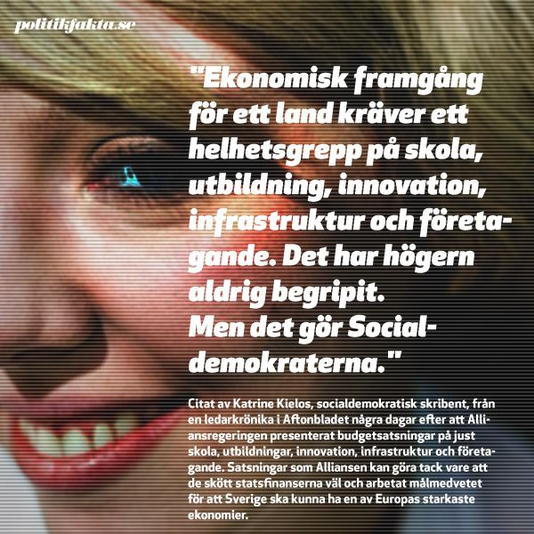 """""""Ekonomisk framgång för ett land kräver ett helhetsgrepp på skola, utbildning, innovation, infrastruktur och företagande. Det har högern aldrig begripit. Men det gör Socialdemokraterna.""""    Citat av Katrine Kielos, socialdemokratisk skribent, från en ledarkrönika i Aftonbladet några dagar efter att Alliansen presenterat budgetsatsningar på just skola, utbildningar, innovation, infrastruktur och företagande. Satsningar som Alliansen kan göra tack vare att de skött statsfinanserna väl ..."""