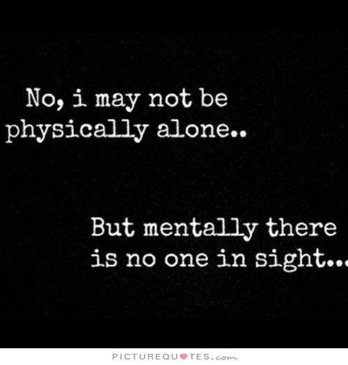 No,+I+may+not+be+physically+alone.+But+mentally+there+is+no+one+in+sight. Picture Quotes.