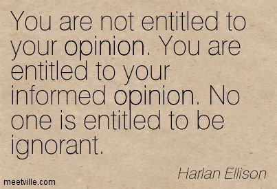 """""""You are not entitled to your opinion. You are entitled to your informed opinion. No one is entitled to be ignorant."""" Harlan Ellison   My new favorite quote."""