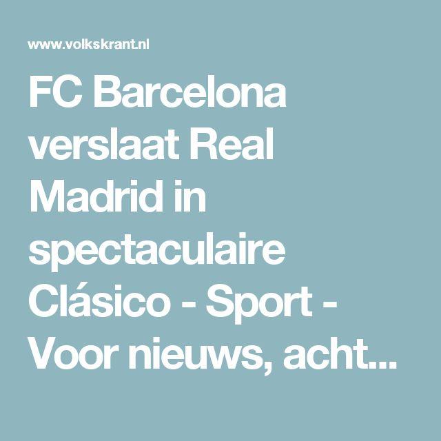FC Barcelona verslaat Real Madrid in spectaculaire Clásico - Sport - Voor nieuws, achtergronden en columns