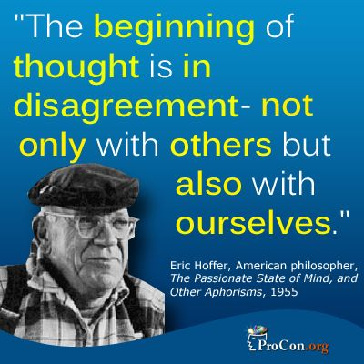 """The beginning of thought is in disagreement--not only with others but also with ourselves."" Eric Hoffer"