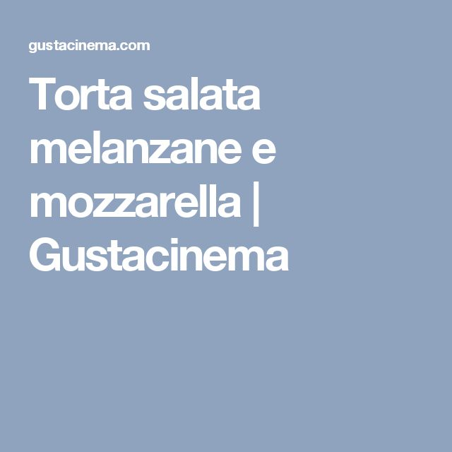 Torta salata melanzane e mozzarella | Gustacinema