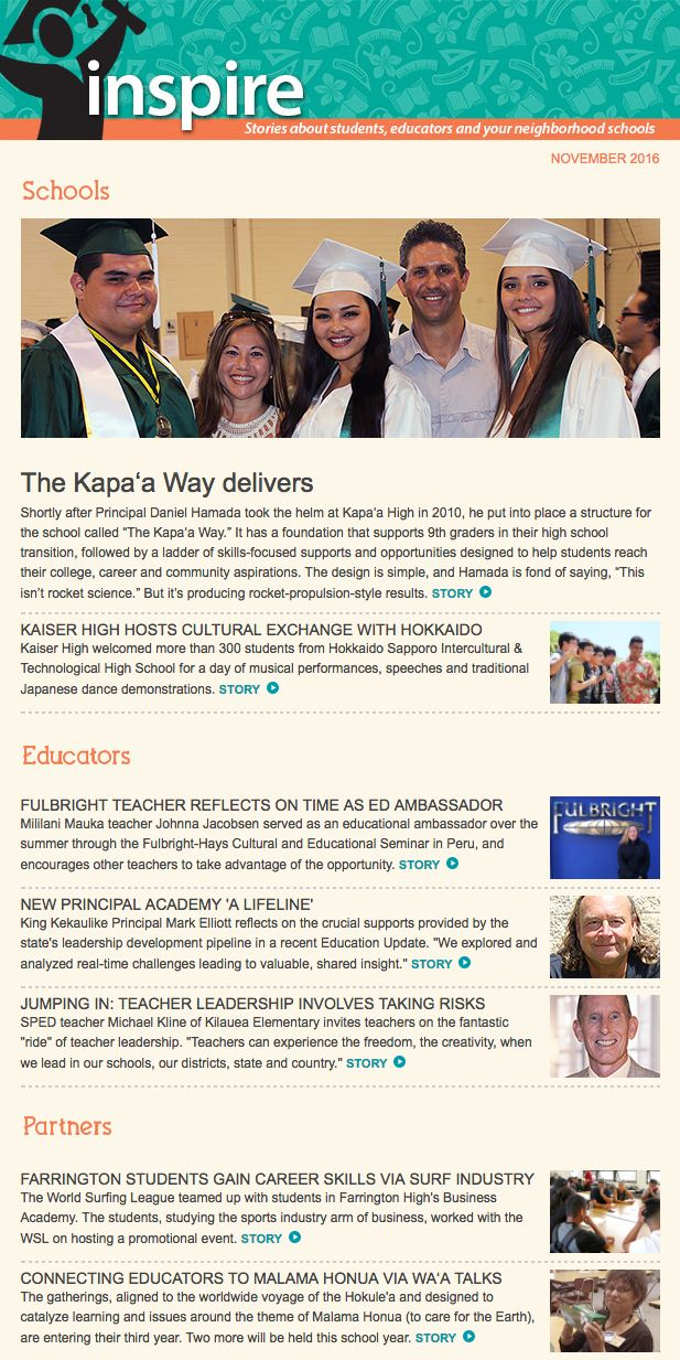 November 2016 Inspire | Inspirational stories from public schools. In this edition: The Kapa'a Way drives a major transformation in student learning and supports, Kaiser High welcomes Hokkaido Schools, Fulbright teacher Johnna Jacobsen of Mililani Mauka encourages teachers to apply for educational ambassadorships, the crucial supports of the New Principal Academy, Farrington students team with the World Surfing League, Wa'a Talks and more.