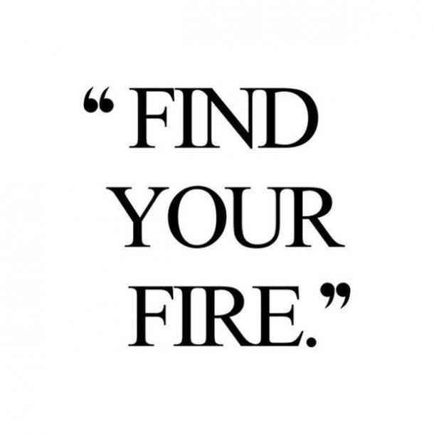 """""""Find your fire."""""""