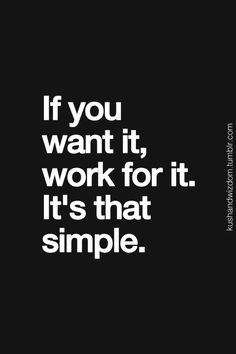 if you want it, work for it. it's that simple.
